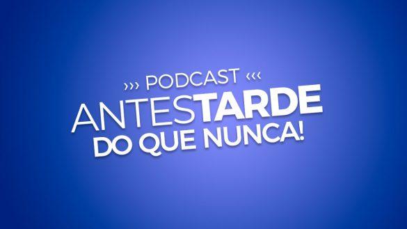 podcast antes tarde do que nunca